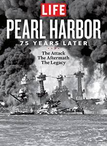 LIFE Pearl Harbor: 75 Years Later: The Attack - The Aftermath - The Legacy