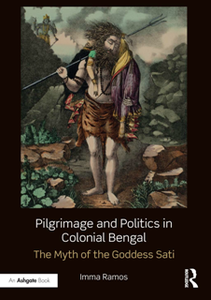 Pilgrimage and Politics in Colonial Bengal : The Myth of the Goddess Sati