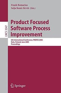 Product Focused Software Process Improvement: 6th International Conference, PROFES 2005, Oulu, Finland, June 13-15, 2005. Proce