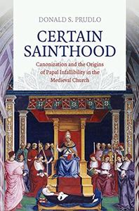 Certain Sainthood: Canonization and the Origins of Papal Infallibility in the Medieval Church