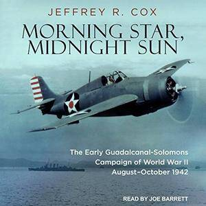 Morning Star, Midnight Sun: The Early Guadalcanal-Solomons Campaign of World War II August–October 1942 [Audiobook]