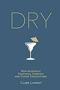 Dry: Non-Alcoholic Cocktails, Cordials and Clever Concoctions