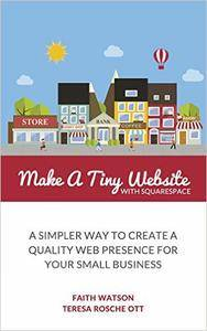 Make A Tiny Website with Squarespace: A Simpler Way to Create a Quality Web Presence for Your Small Business