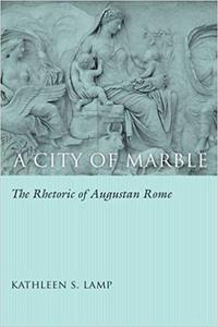A City of Marble: The Rhetoric of Augustan Rome