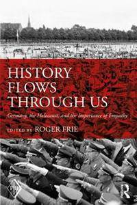 History Flows Through Us : Germany, the Holocaust, and the Importance of Empathy