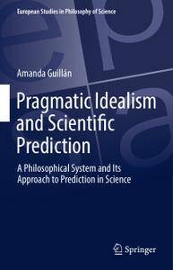 Pragmatic Idealism and Scientific Prediction: A Philosophical System and Its Approach to Prediction in Science