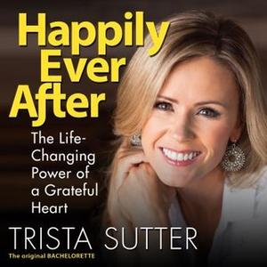 «Happily Ever After: The Life-Changing Power of a Grateful Heart» by Trista Sutter