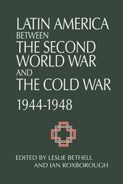 Latin America between the Second World War and the Cold War: Crisis and Containment, 1944–1948