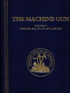 The Machine Gun. History, Evolution, and Development of Manual, Automatic, and Airborne Repeating Weapons Volume V
