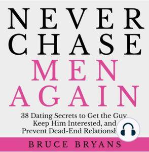 Never Chase Men Again: 38 Dating Secrets To Get The Guy, Keep Him Interested, And Prevent... (2016) [Audiobook]