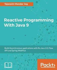 Reactive Programming With Java 9: Build Asynchronous applications with Rx.Java 2.0, Flow API and Spring WebFlux