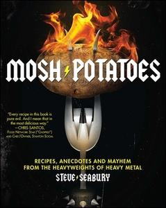 «Mosh Potatoes: Recipes, Anecdotes, and Mayhem from the Heavyweights of Heavy Metal» by Steve Seabury