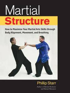 Martial Structure: How to Maximize Your Martial Arts Skills through Body Alignment, Movement, and Breathing