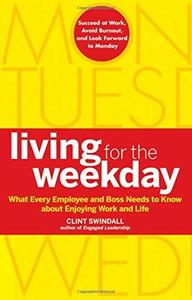 Living for the Weekday: What Every Employee and Boss Needs to Know about Enjoying Work and Life