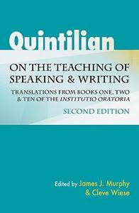 "Quintilian on the Teaching of Speaking and Writing: Translations from Books One, Two, and Ten of the ""Institutio oratoria"", 2 e"