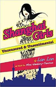 Shanghai Girls  Uncensored & Unsentimental: How Formidable Chinese Women Use Their Feminity to Get Wealth and Power