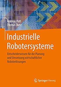 Industrielle Robotersysteme: Entscheiderwissen für die Planung und Umsetzung wirtschaftlicher Roboterlösungen