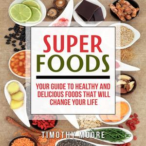 «Superfoods: Your Guide to Healthy and Delicious Foods That Will Change Your Life» by Timothy Moore