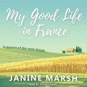 My Good Life in France: In Pursuit of the Rural Dream [Audiobook]