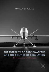 The Morality of Drone Warfare and the Politics of Regulation