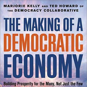 The Making of a Democratic Economy: How to Build Prosperity for the Many, Not the Few [Audiobook]