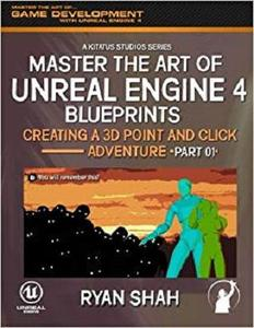 Master the Art of Unreal Engine 4: Creating a 3D Point and Click Adventure (Part #1) (Volume 1)