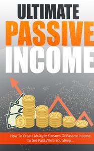 Ultimate Passive Income: Step-By-Step Guide Reveals How To Create Multiple Passive Income Streams And Make Money...