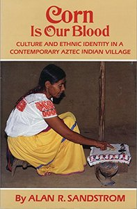 Corn is Our Blood: Culture and Ethnic Identity in a Contemporary Aztec Indian Village by Alan R Sandstrom