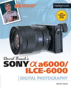 David Busch's Sony Alpha a6000/ILCE-6000 Guide to Digital Photography (The David Busch Camera Guide)