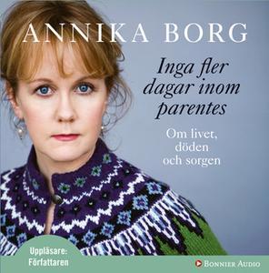 «Inga fler dagar inom parentes : Om livet, döden och sorgen» by Annika Borg