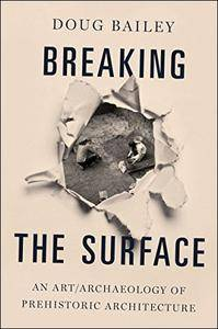Breaking the Surface: An Art/Archaeology of Prehistoric Architecture
