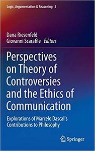 Perspectives on Theory of Controversies and the Ethics of Communication: Explorations of Marcelo Dascal`s Contributions
