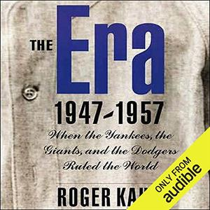 The Era, 1947-1957: When the Yankees, the Giants, and the Dodgers Ruled the World [Audiobook]