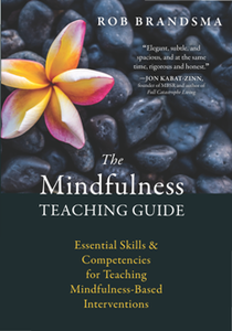 The Mindfulness Teaching Guide : Essential Skills and Competencies for Teaching Mindfulness-Based Interventions