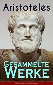 Gesammelte Werke (Vollständige deutsche Ausgabe): Metaphysik + Nikomachische Ethik + Organon + Physik + Über die Dichtkunst