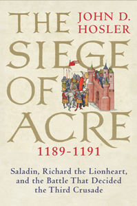 The Siege of Acre, 1189-1191 : Saladin, Richard the Lionheart, and the Battle That Decided the Third Crusade