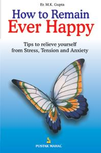 How to Remain Ever Happy - M.K.Gupta