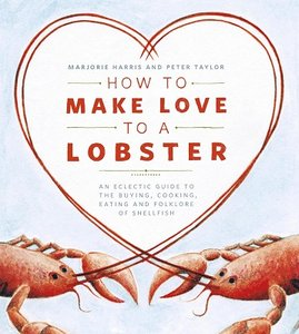 How to Make Love to a Lobster: An Eclectic Guide to the Buying, Cooking, Eating and Folklore of Shellfish