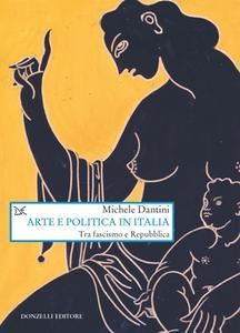 Michele Dantini - Arte e politica in Italia. Tra fascismo e Repubblica (2018)