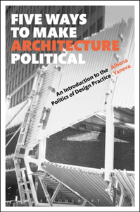 Five Ways to Make Architecture Political : An Introduction to the Politics of Design Practice