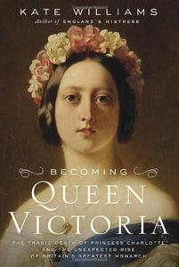 Becoming Queen Victoria: The Tragic Death of Princess Charlotte and the Unexpected Rise of Britain's Greatest Monarch (Repost)