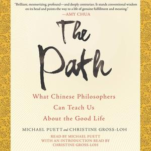 «The Path: What Chinese Philosophers Can Teach Us About the Good Life» by Christine Gross-Loh,Michael Puett