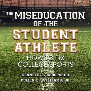 «The Miseducation of the Student Athlete: How to Fix College Sports» by Kenneth L. Shropshire,Collin D. Williams