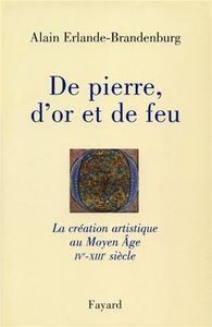 """Alain Erlande-Brandenburg, """"De pierre, d'or et de feu : La création artistique au Moyen Âge IV-XIIIe siècle"""""""