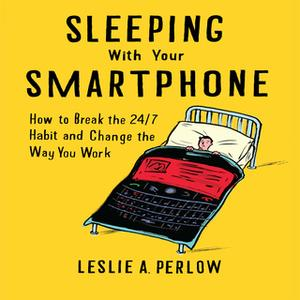 «Sleeping With Your Smart Phone: How to Break the 24/7 Habit and Change the Way You Work» by Leslie A. Perlow
