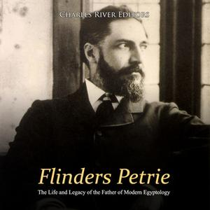 «Flinders Petrie: The Life and Legacy of the Father of Modern Egyptology» by Charles River Editors