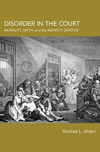 Disorder in the Court: Morality, Myth, and the Insanity Defense