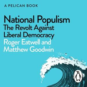 «National Populism: The Revolt Against Liberal Democracy» by Matthew Goodwin,Roger Eatwell