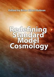 """Redefining Standard Model Cosmology"" ed. by Brian Albert Robson"