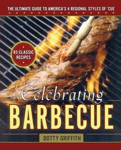 «Celebrating Barbecue: The Ultimate Guide to America's 4 Regional Styles of 'Cue» by Dotty Griffith